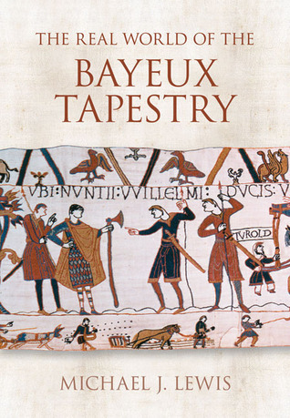 The Real World of the Bayeux Tapestry  by  Michael J. Lewis