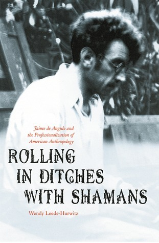Rolling in Ditches with Shamans: Jaime de Angulo and the Professionalization of American Anthropology  by  Wendy Leeds-Hurwitz
