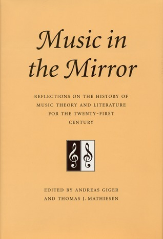 Music in the Mirror: Reflections on the History of Music Theory and Literature for the Twenty-First Century  by  Andreas Giger