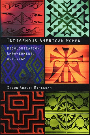 Indigenous American Women: Decolonization, Empowerment, Activism  by  Devon A. Mihesuah