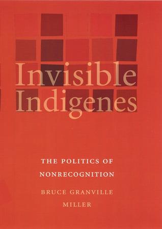 Invisible Indigenes: The Politics of Nonrecognition Bruce Granville Miller