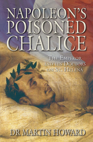 Napoleons Poisoned Chalice: The Emperor and His Doctors on St Helena Martin Howard