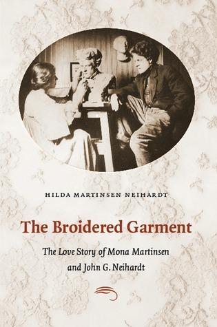 The Broidered Garment: The Love Story of Mona Martinsen and John G. Neihardt Hilda Martinsen Neihardt