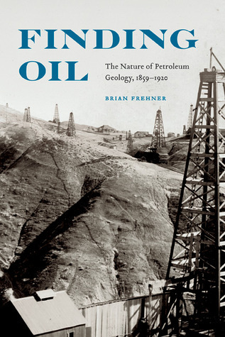 Finding Oil: The Nature of Petroleum Geology, 1859-1920 Brian Frehner
