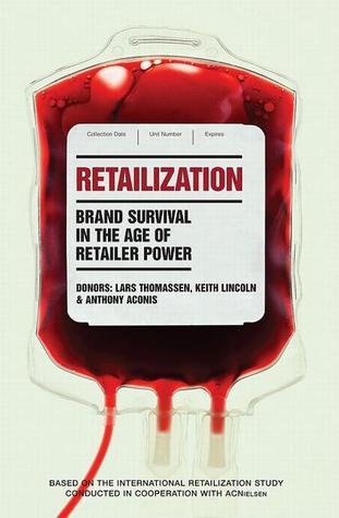 Retailization: Brand Survival in the Age of Retailer Power  by  Lars Thomassen
