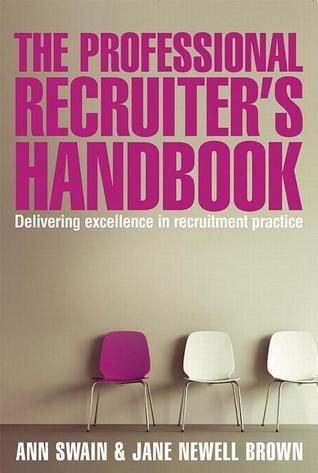 The Professional Recruiters Handbook: Delivering Excellence in Recruitment Practice Ann Swain
