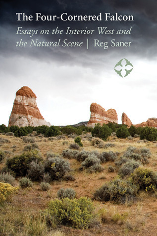The Four-Cornered Falcon: Essays on the Interior West and the Natural Scene  by  Reg Saner