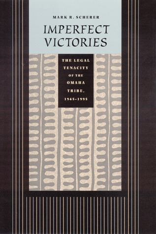 Imperfect Victories: The Legal Tenacity of the Omaha Tribe, 1945-1995  by  Mark R. Scherer