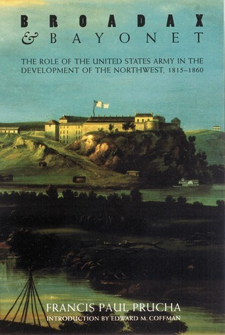 Broadax and Bayonet: The Role of the United States Army in the Development of the Northwest, 1815-1860 Francis Paul Prucha
