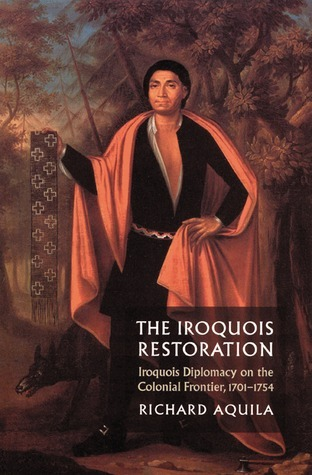 The Iroquois Restoration: Iroquois Diplomacy on the Colonial Frontier, 1701-1754  by  Richard Aquila