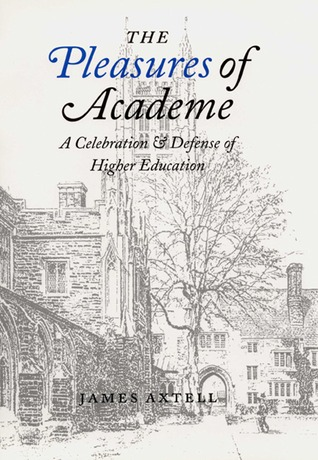 The Pleasures of Academe: A Celebration and Defense of Higher Education James Axtell