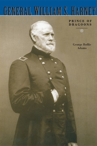 General William S. Harney: Prince of Dragoons  by  George Rollie Adams
