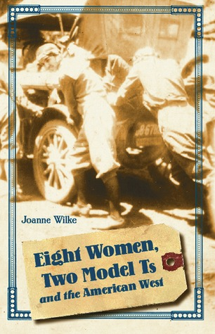 Eight Women, Two Model Ts, and the American West. Women in the West.  by  Joanne Wilke