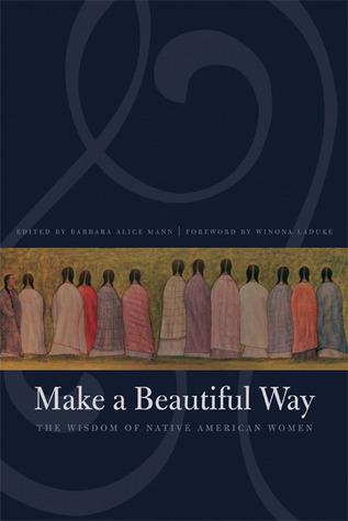 Make a Beautiful Way: The Wisdom of Native American Women Barbara Alice Mann