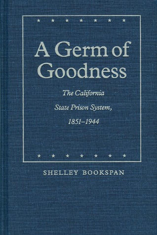 A Germ of Goodness: The California State Prison System, 1851-1944  by  Shelley Bookspan