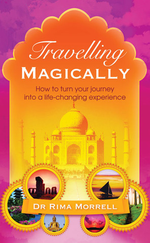 Travelling Magically: How to Turn Your Journey into a Life-Changing Experience  by  Rima A. Morrell