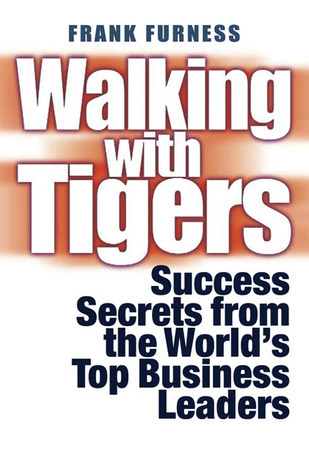 Walking with Tigers: Success Secrets from the Worlds Top Business Leaders  by  Frank Furness