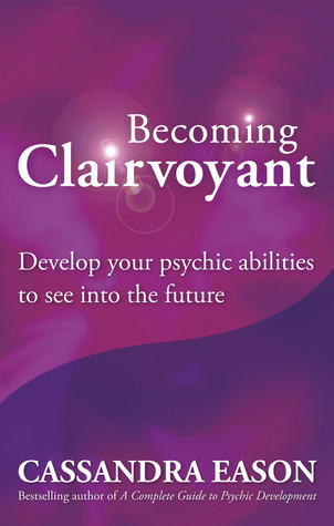 Becoming Clairvoyant: Develop Your Psychic Abilities to See Into the Future  by  Cassandra Eason