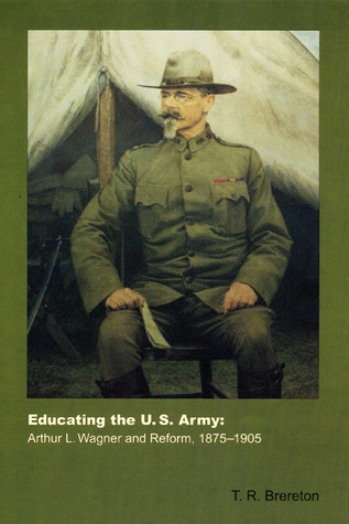 Educating the U.S. Army: Arthur L. Wagner and Reform, 1875-1905 T. R. Brereton