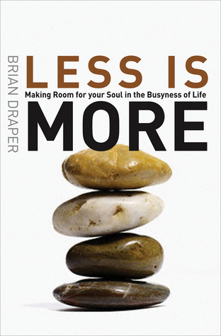 Less Is More: Making Room for Your Soul in the Busyness of Life  by  Brian Draper
