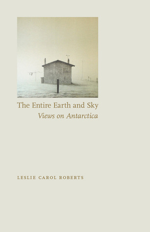 The Entire Earth and Sky: Views on Antarctica  by  Leslie Carol Roberts