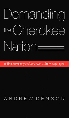 Demanding the Cherokee Nation: Indian Autonomy and American Culture, 1830-1900 Andrew Denson