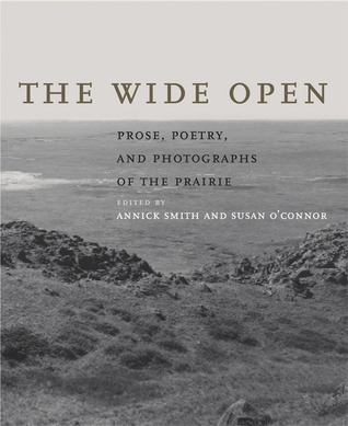 The Wide Open: Prose, Poetry, and Photographs of the Prairie Annick Smith