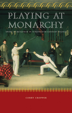 Playing at Monarchy: Sport as Metaphor in Nineteenth-Century France  by  Corry Cropper