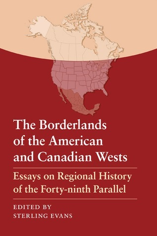The Borderlands of the American and Canadian Wests: Essays on Regional History of the Forty-ninth Parallel  by  Sterling Evans