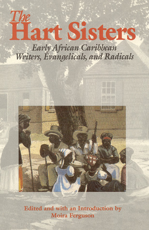 The Hart Sisters: Early African Caribbean Writers, Evangelicals, and Radicals Moira Ferguson