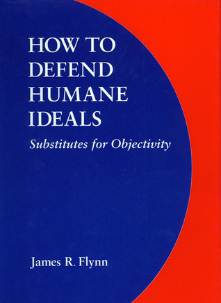 How to Defend Humane Ideals: Substitutes for Objectivity James R. Flynn