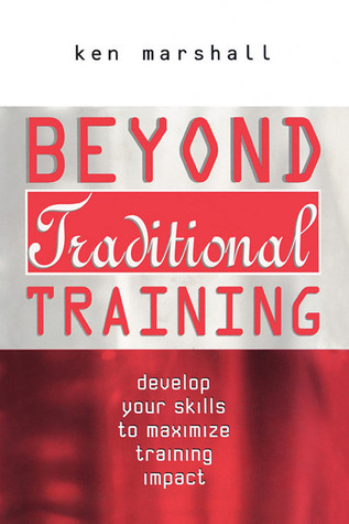 Beyond Traditional Training: Develop Your Skills to Maximize Training Impact Ken Marshall
