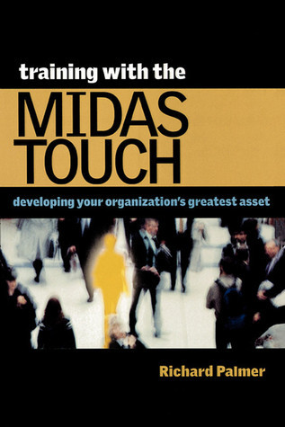 Training with the Midas Touch: Developing Your Organizations Greatest Asset Richard Palmer