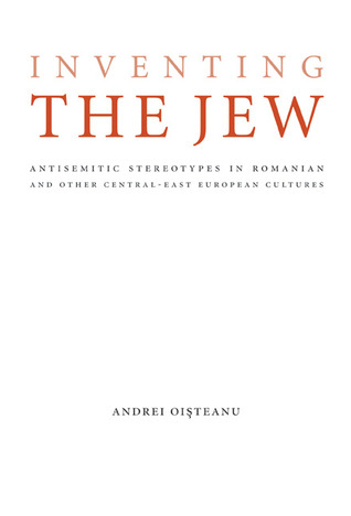 Inventing the Jew: Antisemitic Stereotypes in Romanian and Other Central-East European Cultures Andrei Oisteanu