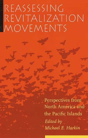 Reassessing Revitalization Movements: Perspectives from North America and the Pacific Islands  by  Michael E. Harkin
