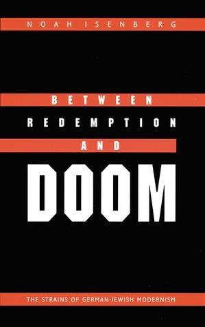 Between Redemption and Doom: The Strains of German-Jewish Modernism Noah Isenberg