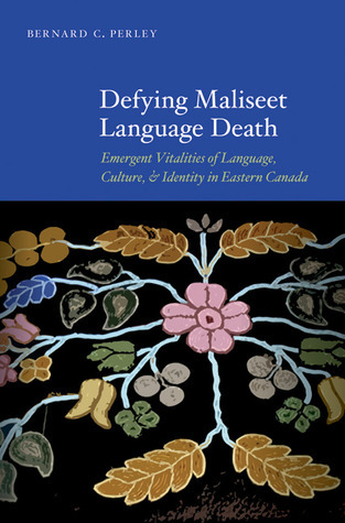 Defying Maliseet Language Death: Emergent Vitalities of Language, Culture, and Identity in Eastern Canada Bernard C. Perley