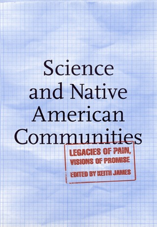 Science and Native American Communities: Legacies of Pain, Visions of Promise  by  Keith James