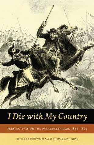I Die With My Country: Perspectives on the Paraguayan War, 1864-1870  by  Hendrik Kraay