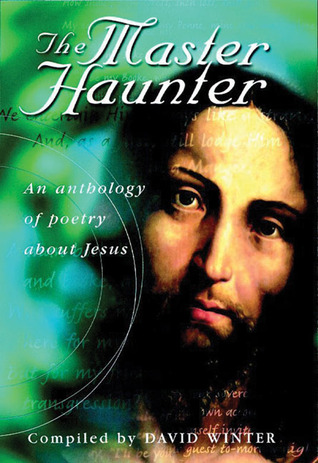 The Master Haunter: An Anthology of Poetry About Jesus  by  David Winter