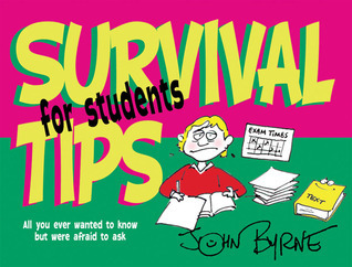Survival Tips for Students: All You Ever Wanted to Know But Were Afraid to Ask John Byrne