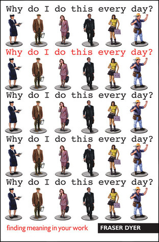 Why Do I Do This Every Day?: Finding Meaning in Your Work  by  Fraser Dyer