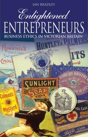 Enlightened Entrepreneurs: Business Ethics in Victorian Britain  by  Ian Bradley
