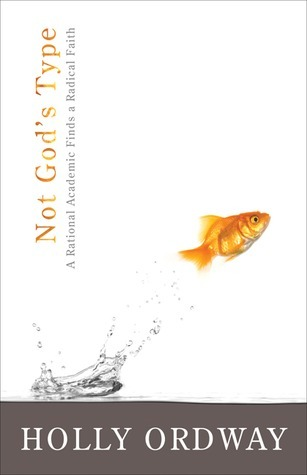 Not Gods Type: A Rational Academic Finds a Radical Faith  by  Holly Ordway