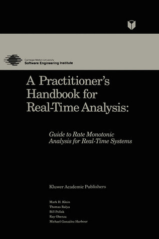 A Practitioner S Handbook for Real-Time Analysis: Guide to Rate Monotonic Analysis for Real-Time Systems  by  Mark Klein