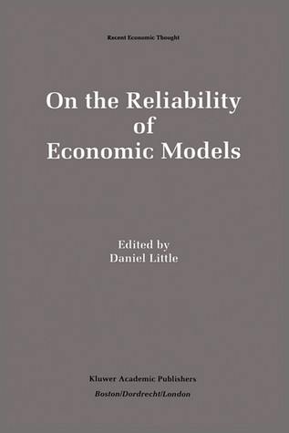 On the Reliability of Economic Models: Essays in the Philosophy of Economics  by  Daniel Little