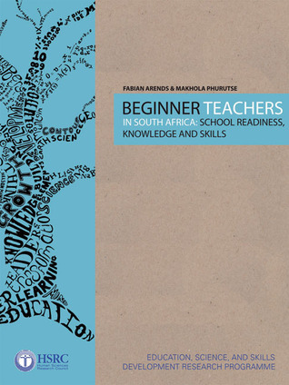 Beginner Teachers in South Africa: School Readiness, Knowledge and Skills Fabian Arends