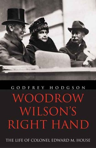 Woodrow Wilsons Right Hand: The Life of Colonel Edward M. House  by  Godfrey Hodgson