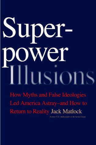 Superpower Illusions: How Myths and False Ideologies Led America Astray--And How to Return to Reality  by  Jack F. Matlock
