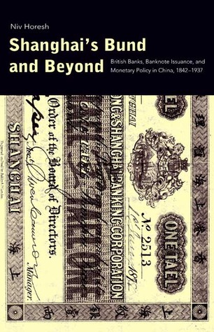 Shanghais Bund and Beyond: British Banks, Banknote Issuance, and Monetary Policy in China, 1842-1937  by  Niv Horesh